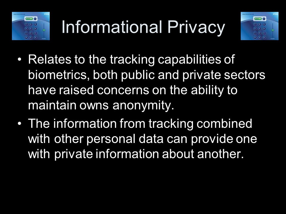 Informational Privacy Relates to the tracking capabilities of biometrics, both public and private sectors have raised concerns on the ability to maintain owns anonymity.