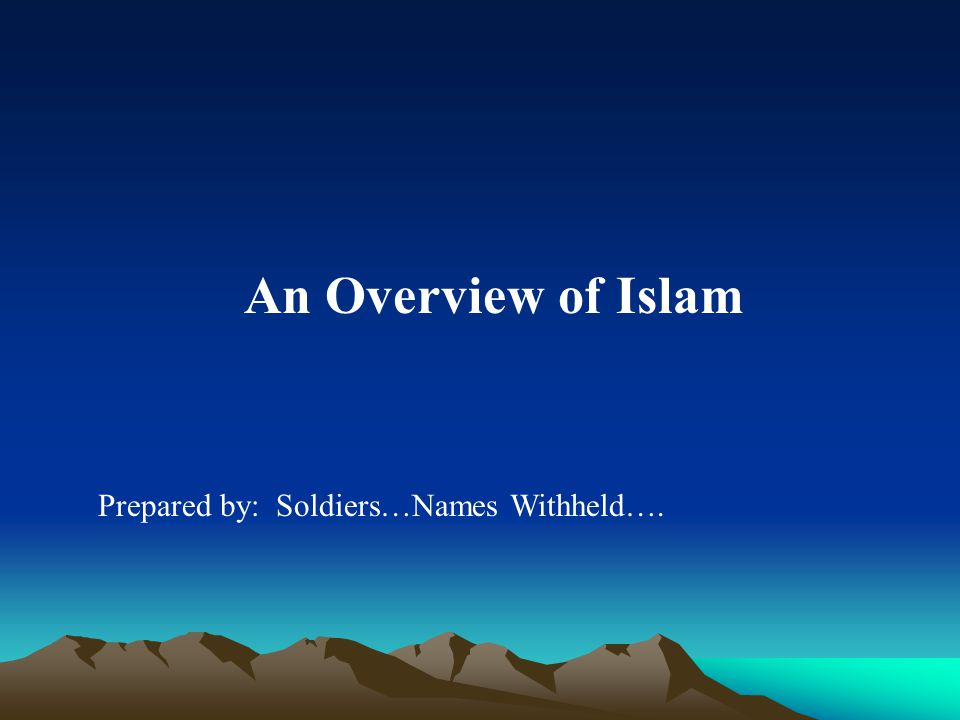 An Overview of Islam Prepared by: Soldiers…Names Withheld….