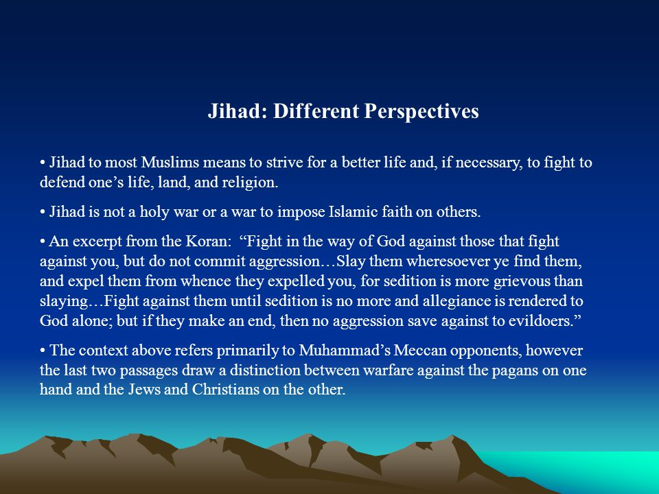 Jihad: Different Perspectives Jihad to most Muslims means to strive for a better life and, if necessary, to fight to defend one's life, land, and religion.