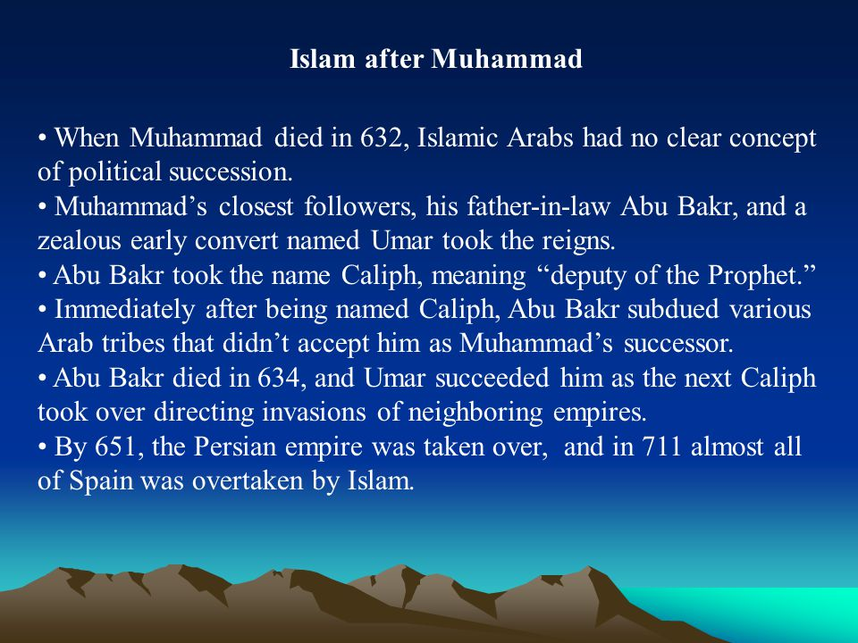 Islam after Muhammad When Muhammad died in 632, Islamic Arabs had no clear concept of political succession. Muhammad's closest followers, his father-i