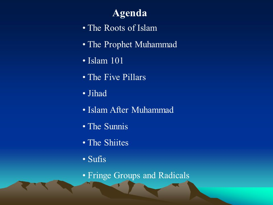 Agenda The Roots of Islam The Prophet Muhammad Islam 101 The Five Pillars Jihad Islam After Muhammad The Sunnis The Shiites Sufis Fringe Groups and Radicals