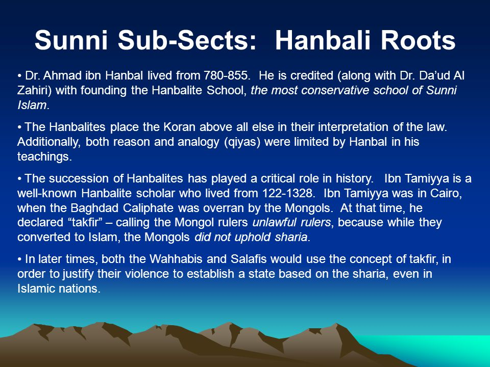 Sunni Sub-Sects: Hanbali Roots Dr. Ahmad ibn Hanbal lived from 780-855. He is credited (along with Dr. Da'ud Al Zahiri) with founding the Hanbalite Sc