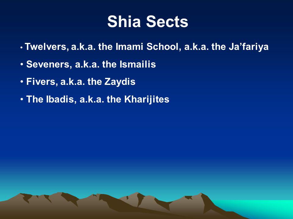 Shia Sects Twelvers, a.k.a. the Imami School, a.k.a. the Ja'fariya Seveners, a.k.a. the Ismailis Fivers, a.k.a. the Zaydis The Ibadis, a.k.a. the Khar