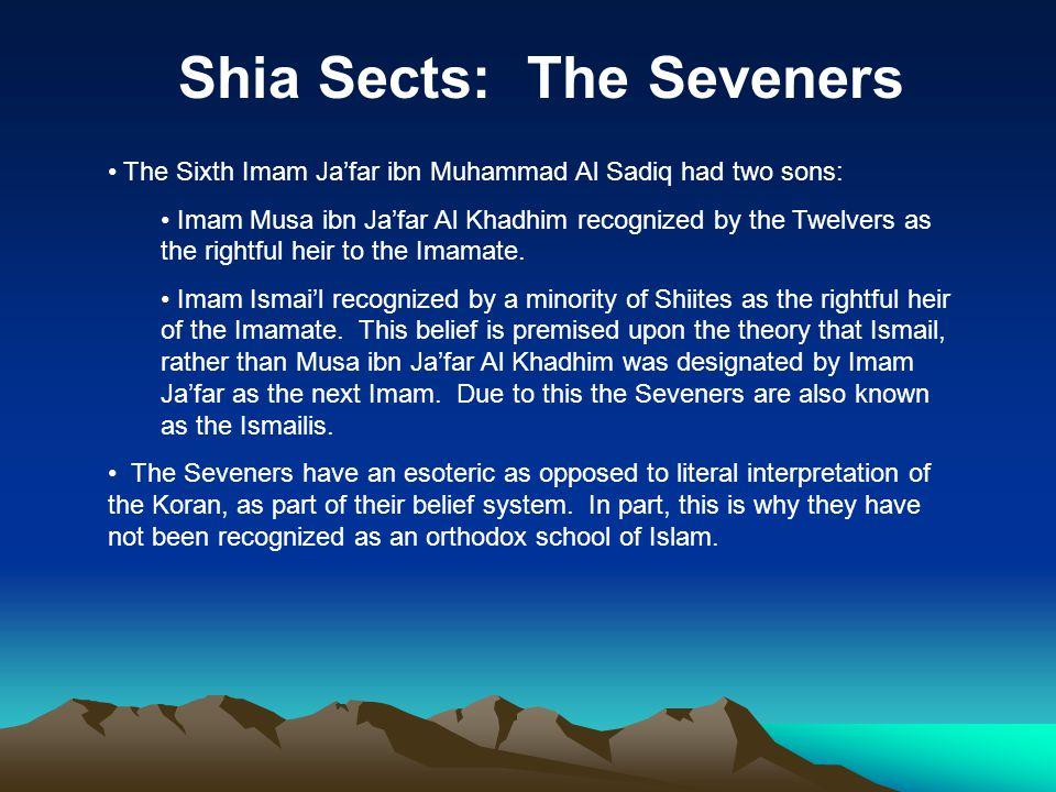 Shia Sects: The Seveners The Sixth Imam Ja'far ibn Muhammad Al Sadiq had two sons: Imam Musa ibn Ja'far Al Khadhim recognized by the Twelvers as the r