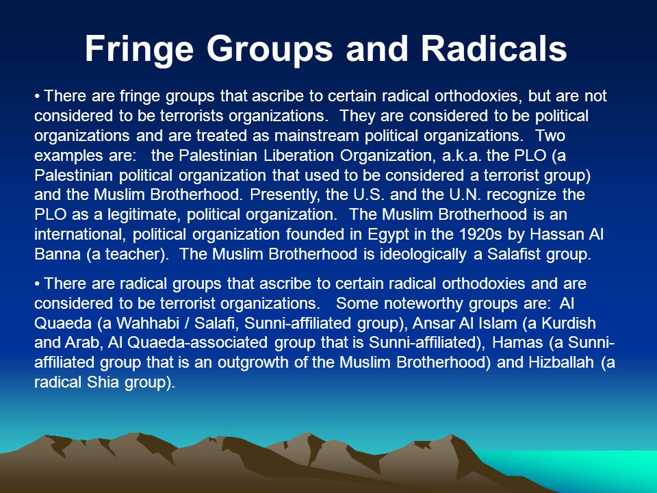Fringe Groups and Radicals There are fringe groups that ascribe to certain radical orthodoxies, but are not considered to be terrorists organizations.
