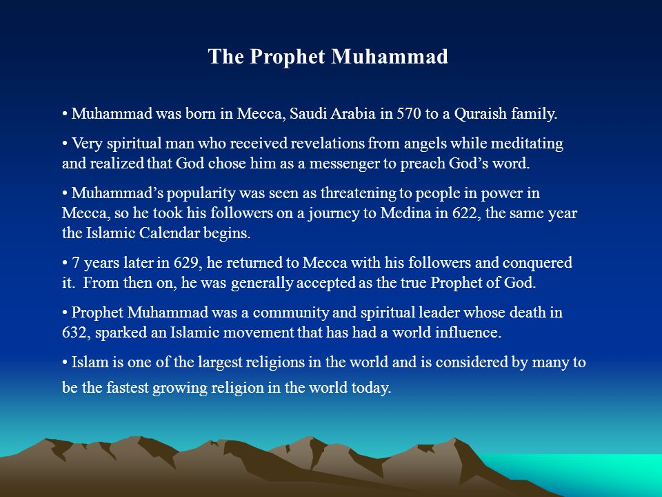 The Prophet Muhammad Muhammad was born in Mecca, Saudi Arabia in 570 to a Quraish family.