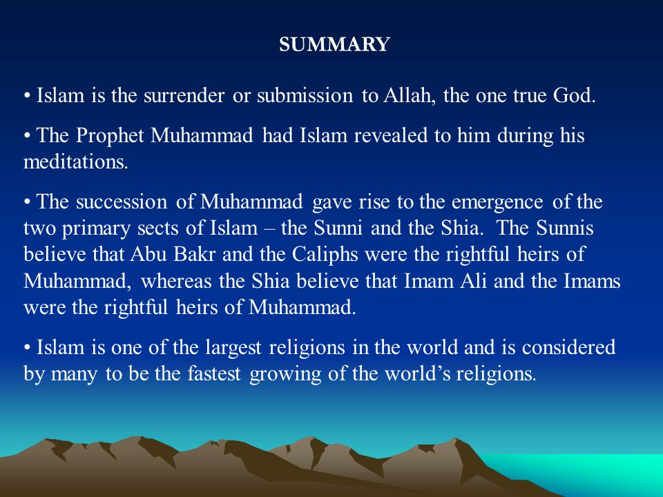 SUMMARY Islam is the surrender or submission to Allah, the one true God.