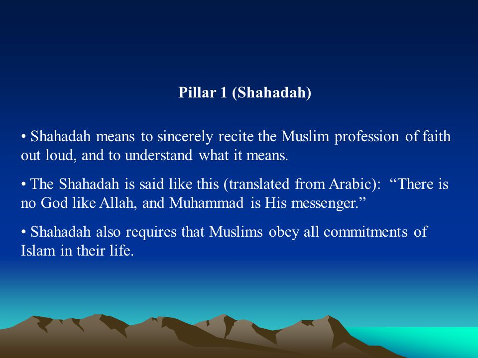 Pillar 1 (Shahadah) Shahadah means to sincerely recite the Muslim profession of faith out loud, and to understand what it means. The Shahadah is said