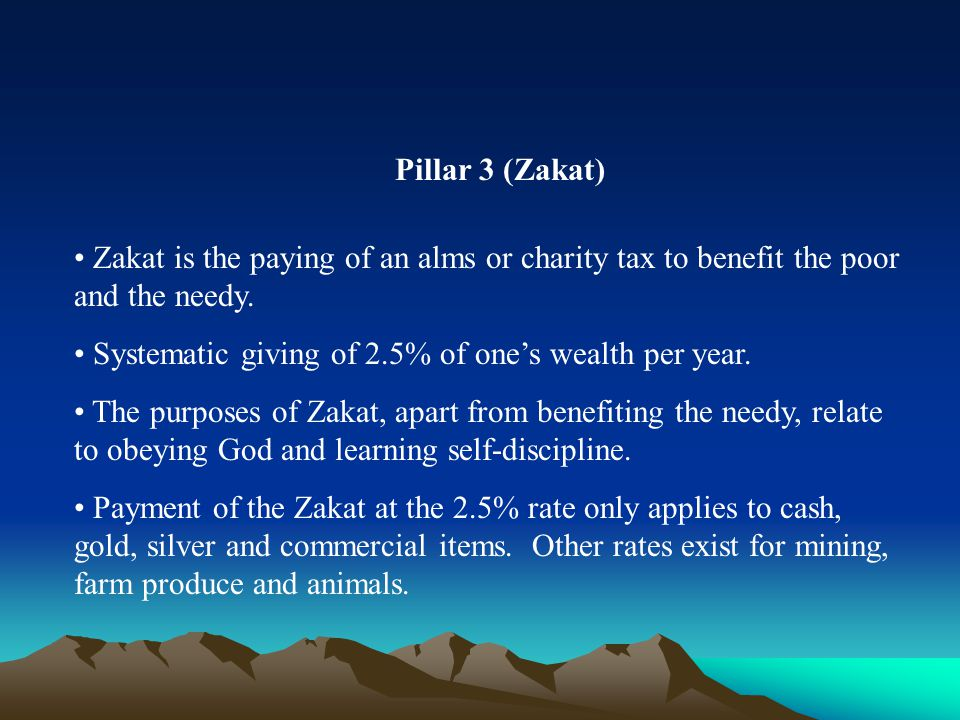 Pillar 3 (Zakat) Zakat is the paying of an alms or charity tax to benefit the poor and the needy. Systematic giving of 2.5% of one's wealth per year.