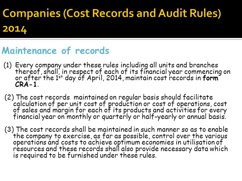 Maintenance of records (1)Every company under these rules including all units and branches thereof, shall, in respect of each of its financial year commencing on or after the 1 st day of April, 2014, maintain cost records in form CRA-1.