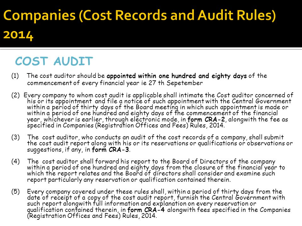 COST AUDIT (1) The cost auditor should be appointed within one hundred and eighty days of the commencement of every financial year ie 27 th Sepetember (2) Every company to whom cost audit is applicable shall intimate the Cost auditor concerned of his or its appointment and file a notice of such appointment with the Central Government within a period of thirty days of the Board meeting in which such appointment is made or within a period of one hundred and eighty days of the commencement of the financial year, whichever is earlier, through electronic mode, in form CRA-2, alongwith the fee as specified in Companies (Registration Offices and Fees) Rules, 2014.