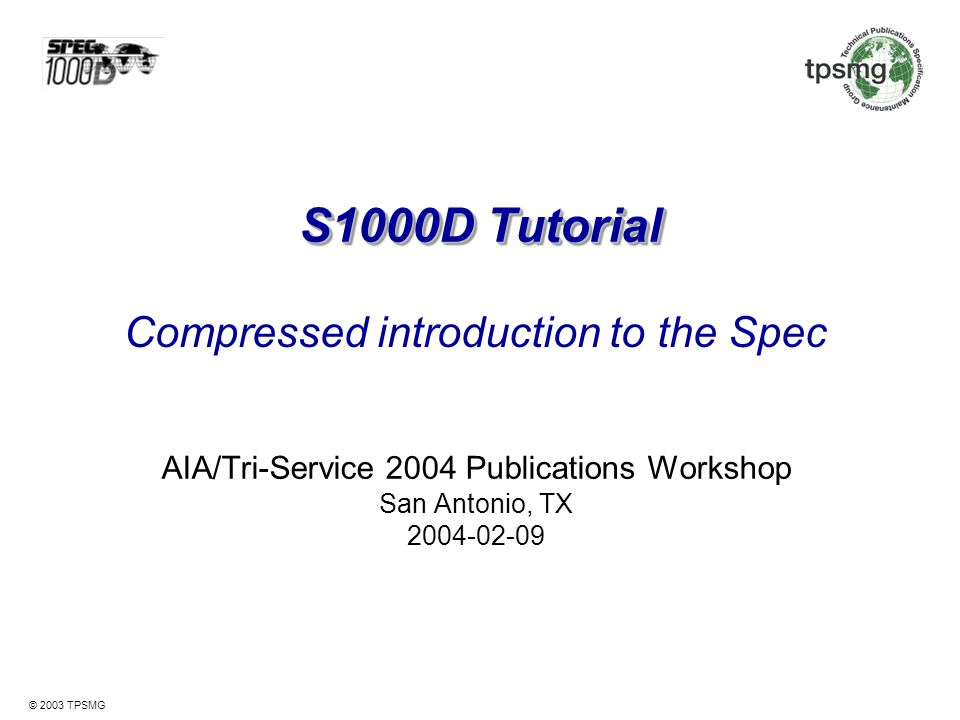 © 2003 TPSMG Resource resolution Location independence of S1000D resources –Data modules and publication modules –Illustrations –Catalog sequence numbers (references to IPD) –Comments URN Namespace registration: S1000D Example for a unique data module web address URN:S1000D:DMC-AE-A-07-00-0000-… Resource resolution (URN to URL translation)