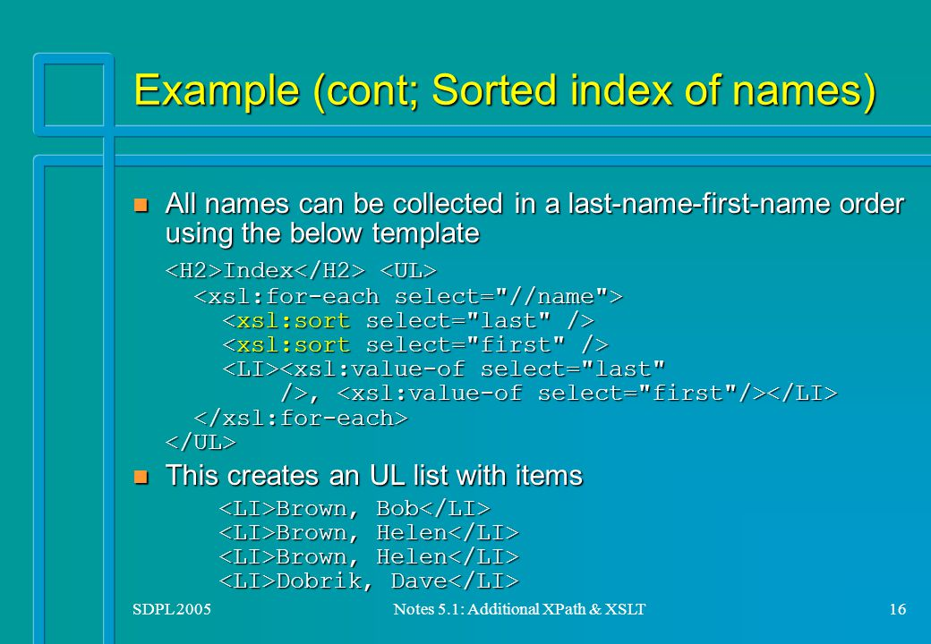 SDPL 2005Notes 5.1: Additional XPath & XSLT16 Example (cont; Sorted index of names) All names can be collected in a last-name-first-name order using the below template All names can be collected in a last-name-first-name order using the below template Index, Index, n This creates an UL list with items Brown, Bob Brown, Helen Brown, Helen Dobrik, Dave Brown, Bob Brown, Helen Brown, Helen Dobrik, Dave