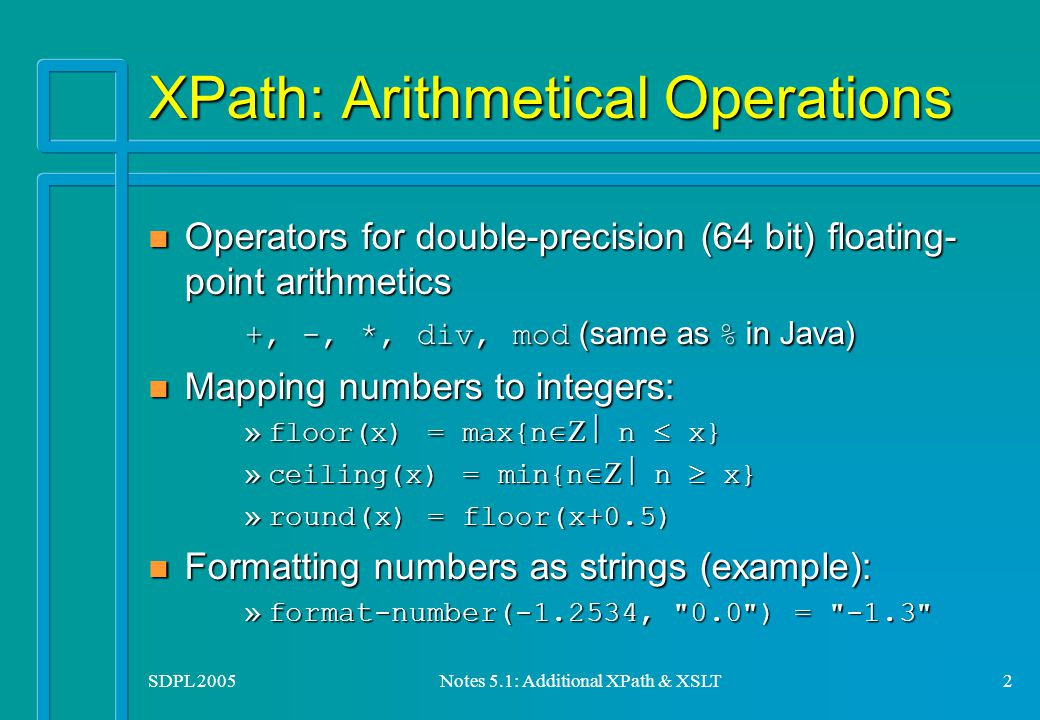 SDPL 2005Notes 5.1: Additional XPath & XSLT2 XPath: Arithmetical Operations Operators for double-precision (64 bit) floating- point arithmetics +, -, *, div, mod (same as % in Java) Operators for double-precision (64 bit) floating- point arithmetics +, -, *, div, mod (same as % in Java) Mapping numbers to integers: Mapping numbers to integers: »floor(x) = max{n  n  x} »ceiling(x) = min{n  n  x} »round(x) = floor(x+0.5) Formatting numbers as strings (example): Formatting numbers as strings (example): »format-number(-1.2534, 0.0 ) = -1.3
