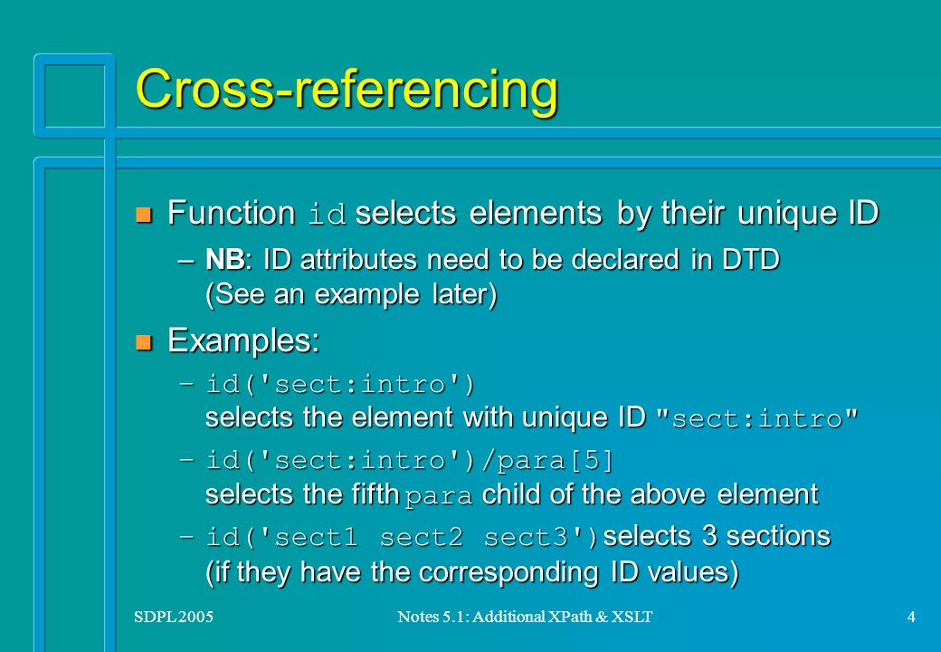 SDPL 2005Notes 5.1: Additional XPath & XSLT4 Cross-referencing Function id selects elements by their unique ID Function id selects elements by their unique ID –NB: ID attributes need to be declared in DTD (See an example later) n Examples: –id( sect:intro ) selects the element with unique ID sect:intro –id( sect:intro )/para[5] selects the fifth para child of the above element –id( sect1 sect2 sect3 ) selects 3 sections (if they have the corresponding ID values)