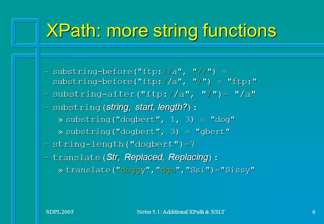 SDPL 2005Notes 5.1: Additional XPath & XSLT7 Generating Text The string-value of an expression can be inserted in the result tree by instruction The string-value of an expression can be inserted in the result tree by instruction –if Expr evaluates to a node-set, value of the first node in document order is used n Consider transforming source elements like Charlie Parker Charlie Parker to the form Charlie ( Bird ) Parker