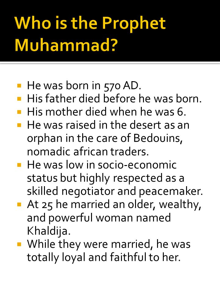  He was born in 570 AD.  His father died before he was born.  His mother died when he was 6.  He was raised in the desert as an orphan in the care