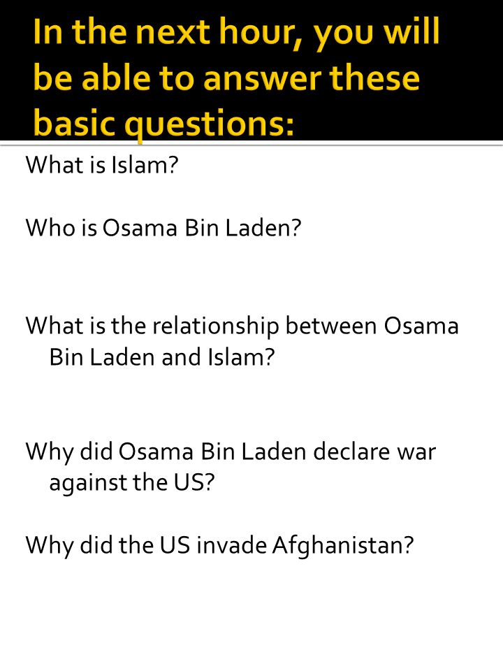 What is Islam? Who is Osama Bin Laden? What is the relationship between Osama Bin Laden and Islam? Why did Osama Bin Laden declare war against the US?