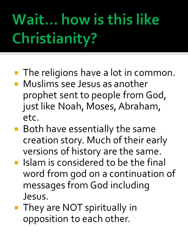  The religions have a lot in common.  Muslims see Jesus as another prophet sent to people from God, just like Noah, Moses, Abraham, etc.  Both have
