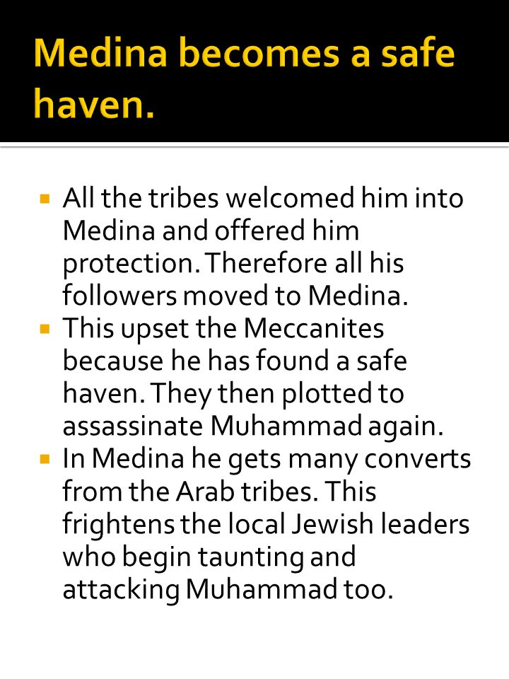  All the tribes welcomed him into Medina and offered him protection. Therefore all his followers moved to Medina.  This upset the Meccanites because