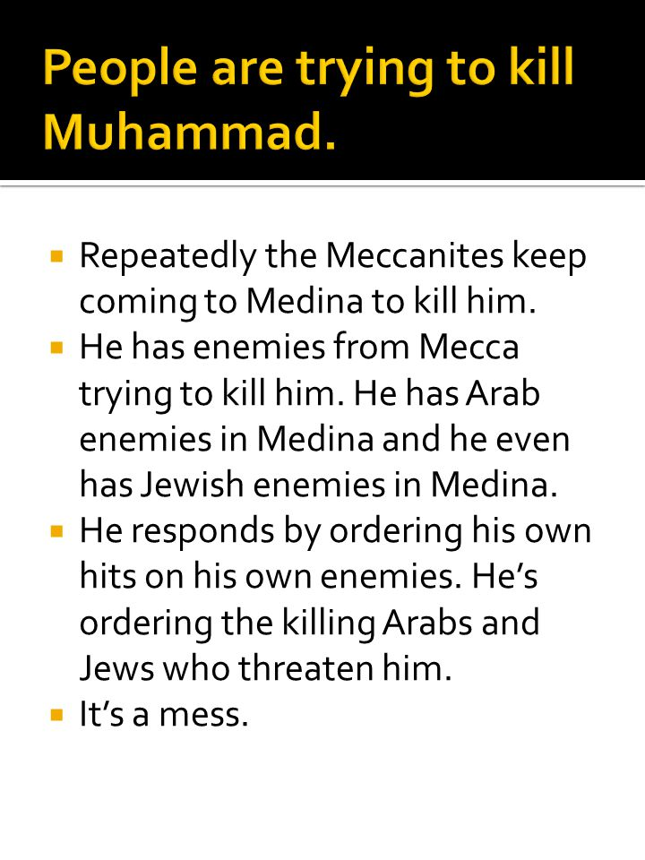  Repeatedly the Meccanites keep coming to Medina to kill him.  He has enemies from Mecca trying to kill him. He has Arab enemies in Medina and he ev