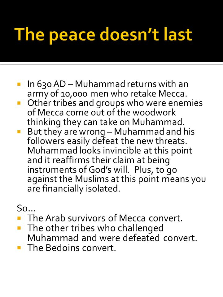  In 630 AD – Muhammad returns with an army of 10,000 men who retake Mecca.  Other tribes and groups who were enemies of Mecca come out of the woodwo