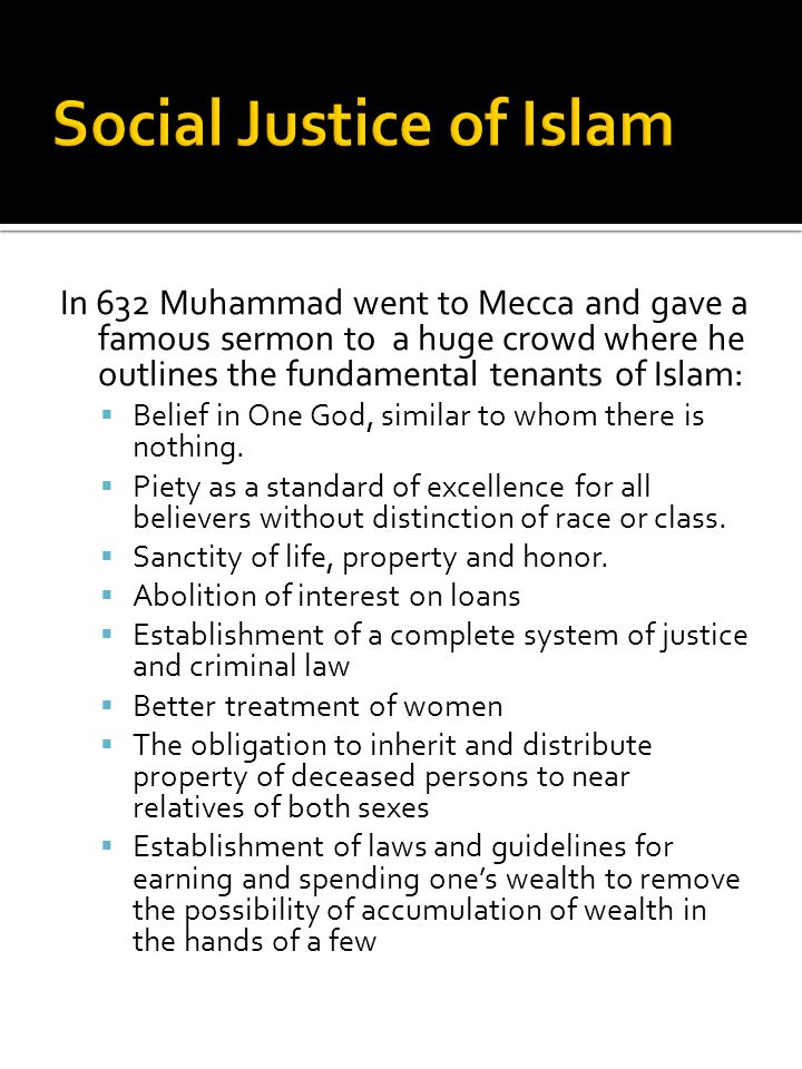 In 632 Muhammad went to Mecca and gave a famous sermon to a huge crowd where he outlines the fundamental tenants of Islam:  Belief in One God, simila