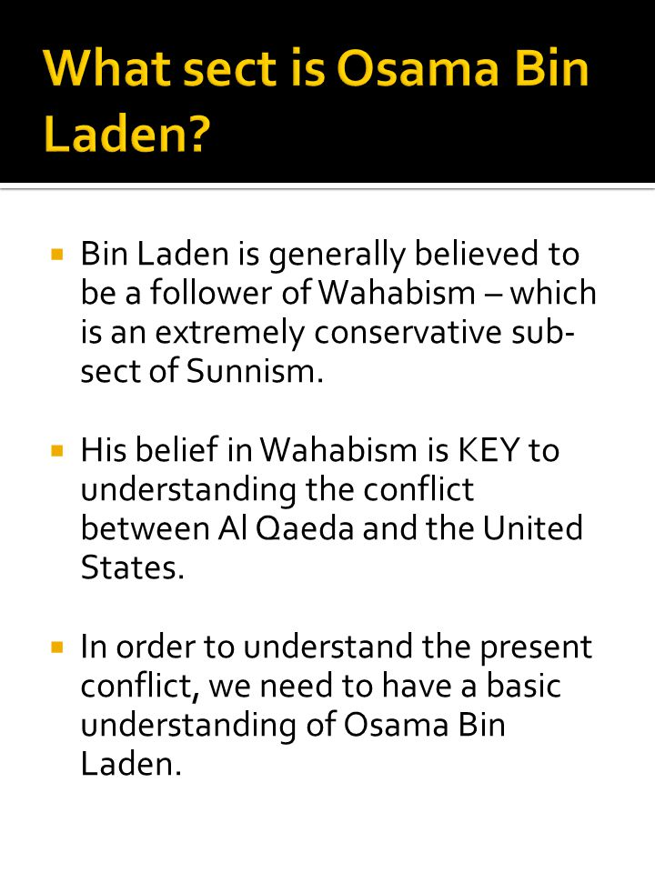  Bin Laden is generally believed to be a follower of Wahabism – which is an extremely conservative sub- sect of Sunnism.  His belief in Wahabism is