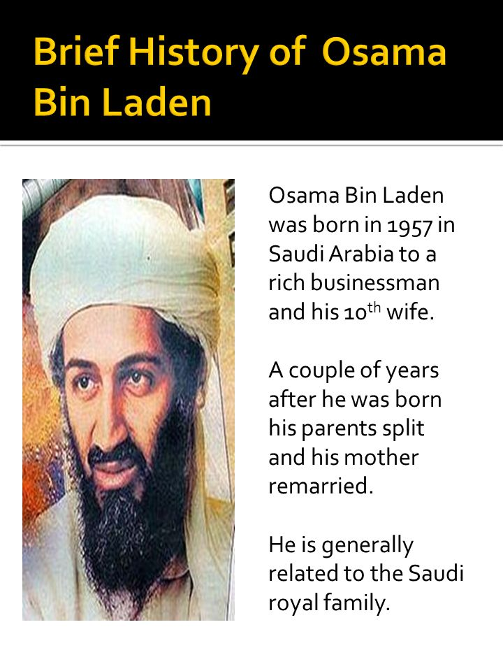 Osama Bin Laden was born in 1957 in Saudi Arabia to a rich businessman and his 10 th wife. A couple of years after he was born his parents split and h