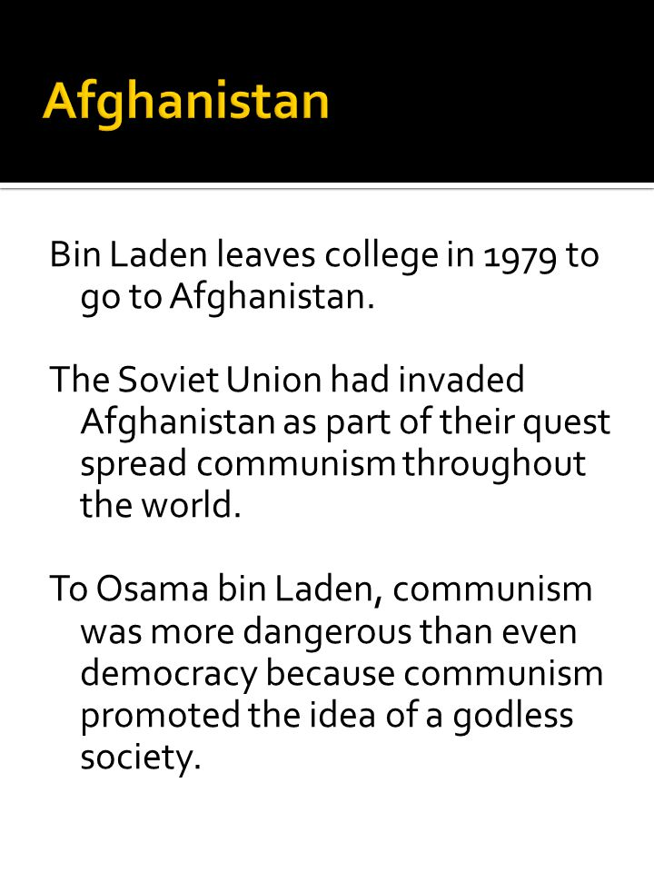 Bin Laden leaves college in 1979 to go to Afghanistan. The Soviet Union had invaded Afghanistan as part of their quest spread communism throughout the