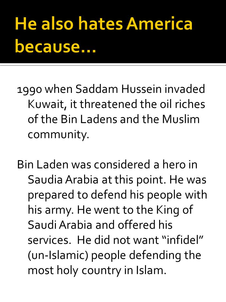 1990 when Saddam Hussein invaded Kuwait, it threatened the oil riches of the Bin Ladens and the Muslim community. Bin Laden was considered a hero in S