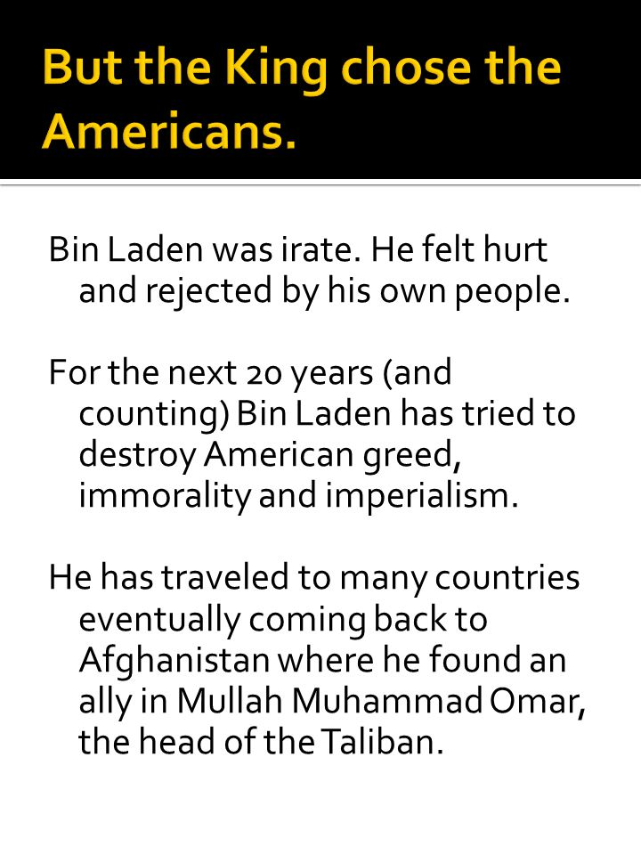 Bin Laden was irate. He felt hurt and rejected by his own people. For the next 20 years (and counting) Bin Laden has tried to destroy American greed,