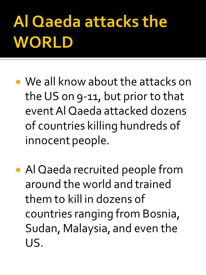  We all know about the attacks on the US on 9-11, but prior to that event Al Qaeda attacked dozens of countries killing hundreds of innocent people.