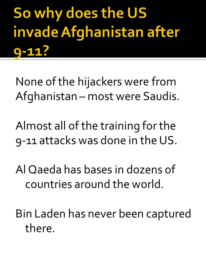 None of the hijackers were from Afghanistan – most were Saudis. Almost all of the training for the 9-11 attacks was done in the US. Al Qaeda has bases