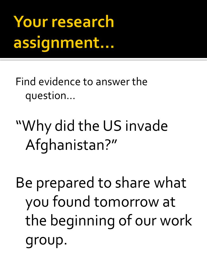 """Find evidence to answer the question… """"Why did the US invade Afghanistan?"""" Be prepared to share what you found tomorrow at the beginning of our work g"""