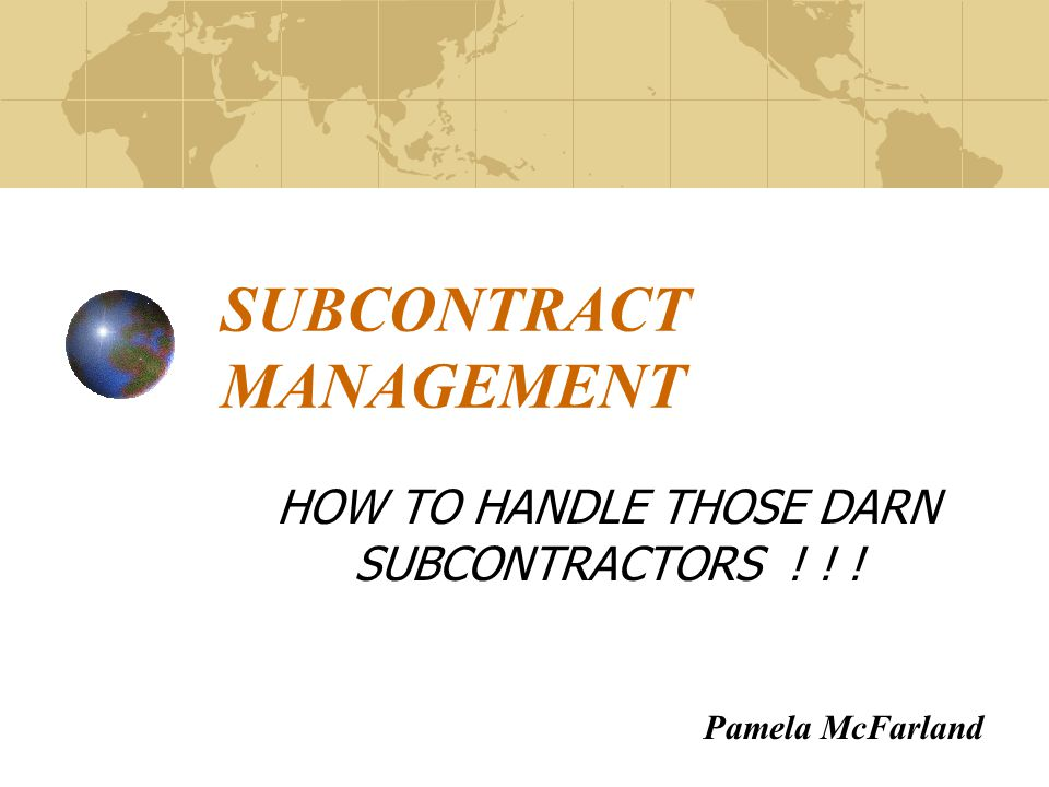 SUBCONTRACT MANAGEMENT HOW TO HANDLE THOSE DARN SUBCONTRACTORS ! ! ! Pamela McFarland