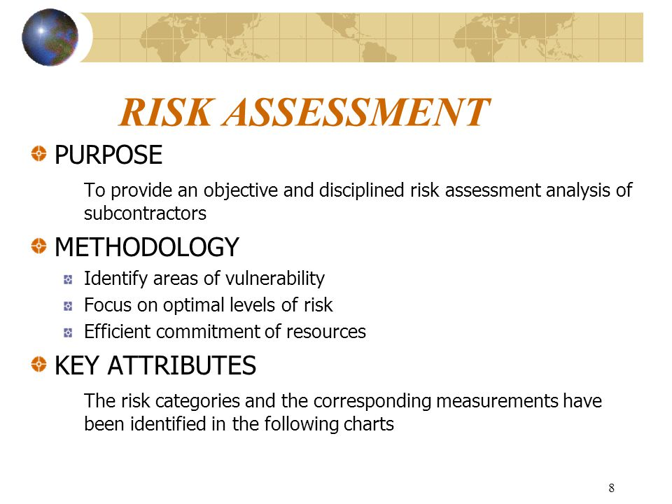 8 RISK ASSESSMENT PURPOSE To provide an objective and disciplined risk assessment analysis of subcontractors METHODOLOGY Identify areas of vulnerability Focus on optimal levels of risk Efficient commitment of resources KEY ATTRIBUTES The risk categories and the corresponding measurements have been identified in the following charts