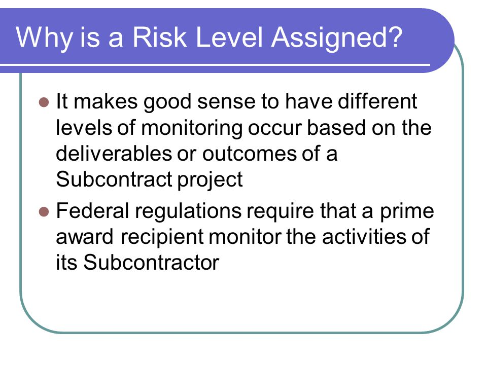 Why is a Risk Level Assigned? It makes good sense to have different levels of monitoring occur based on the deliverables or outcomes of a Subcontract