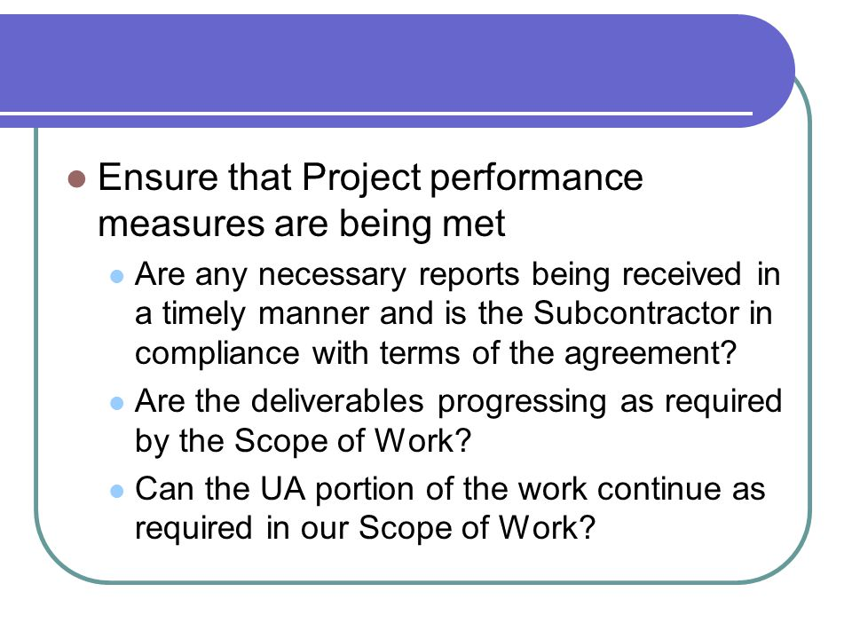 Ensure that Project performance measures are being met Are any necessary reports being received in a timely manner and is the Subcontractor in complia