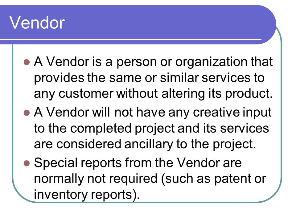 Vendor A Vendor is a person or organization that provides the same or similar services to any customer without altering its product. A Vendor will not
