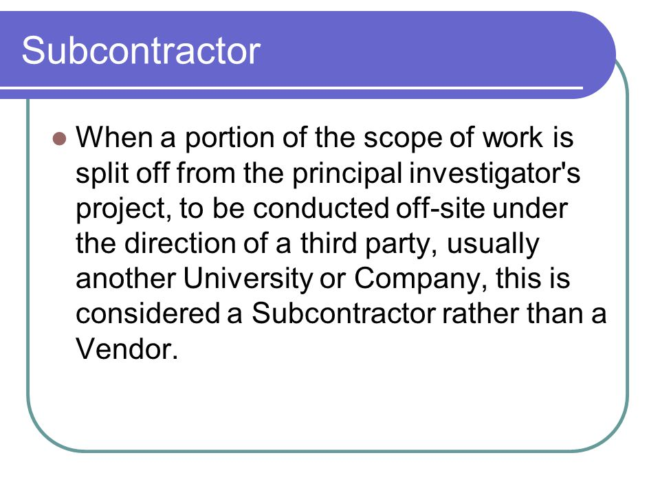 Subcontractor When a portion of the scope of work is split off from the principal investigator's project, to be conducted off-site under the direction