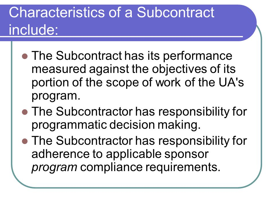 The Subcontractor uses the funds to carry out its own portion of the scope of work, as contrasted with providing goods or services to the University.
