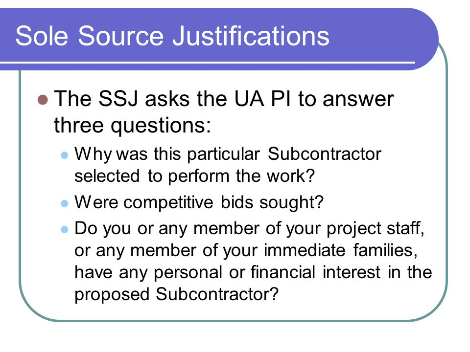 Sole Source Justifications The SSJ asks the UA PI to answer three questions: Why was this particular Subcontractor selected to perform the work.