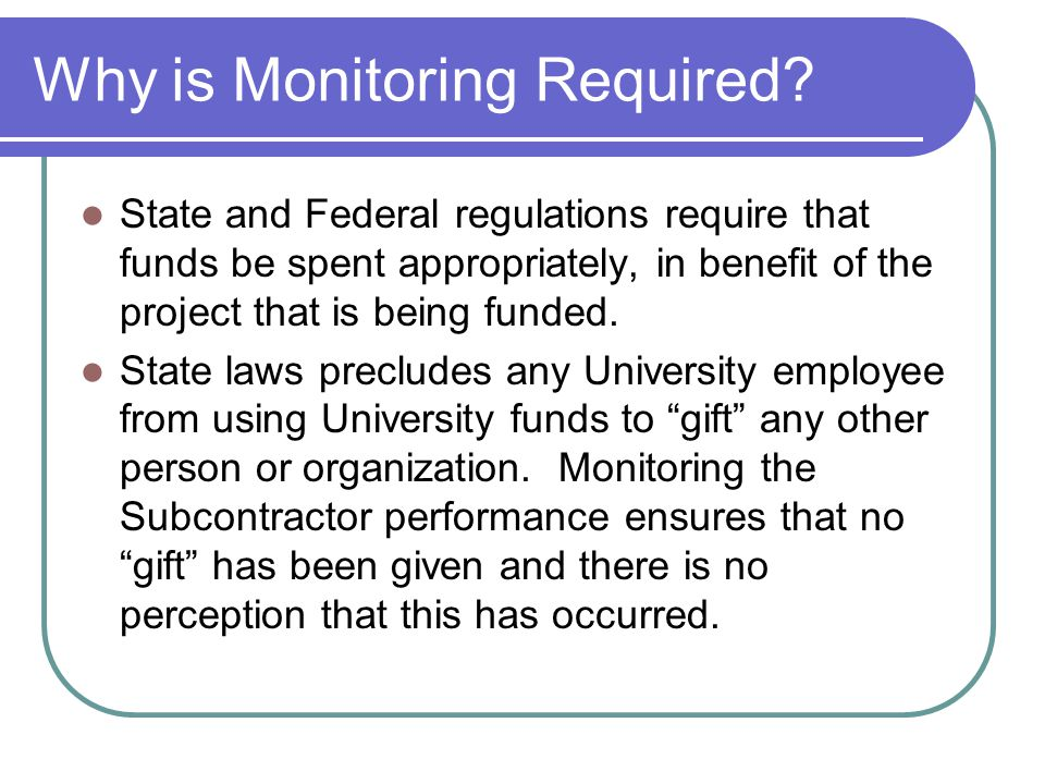 Why is Monitoring Required? State and Federal regulations require that funds be spent appropriately, in benefit of the project that is being funded. S