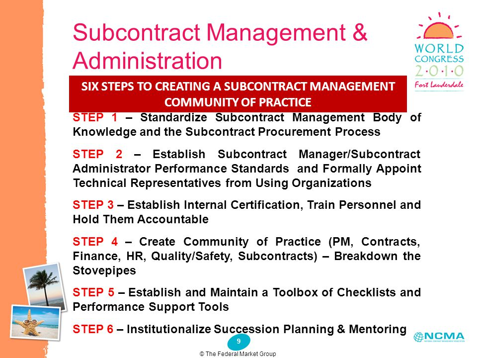 9 Subcontract Management & Administration SIX STEPS TO CREATING A SUBCONTRACT MANAGEMENT COMMUNITY OF PRACTICE STEP 1 – Standardize Subcontract Manage