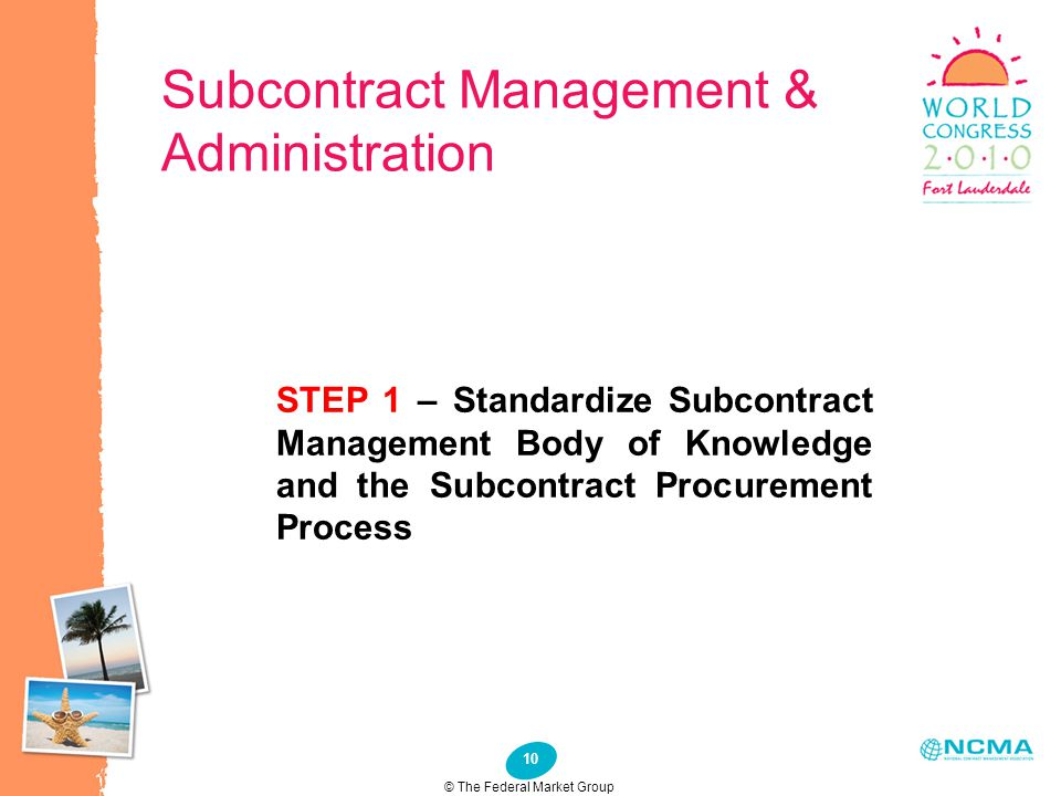 10 Subcontract Management & Administration STEP 1 – Standardize Subcontract Management Body of Knowledge and the Subcontract Procurement Process © The