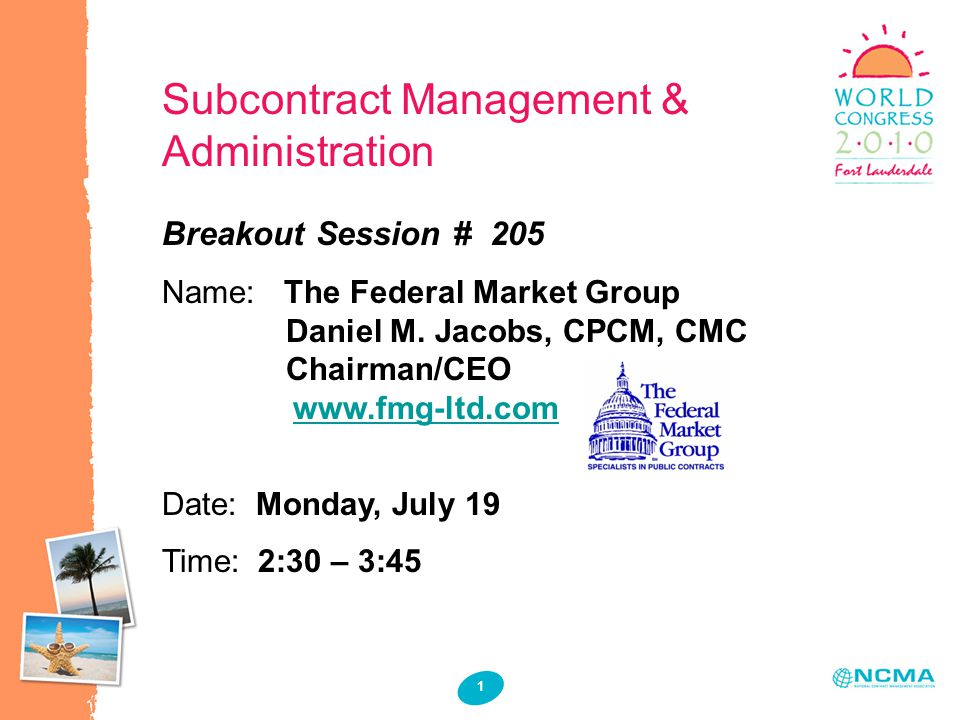1 1 Subcontract Management & Administration Breakout Session # 205 Name: The Federal Market Group Daniel M. Jacobs, CPCM, CMC Chairman/CEO www.fmg-ltd