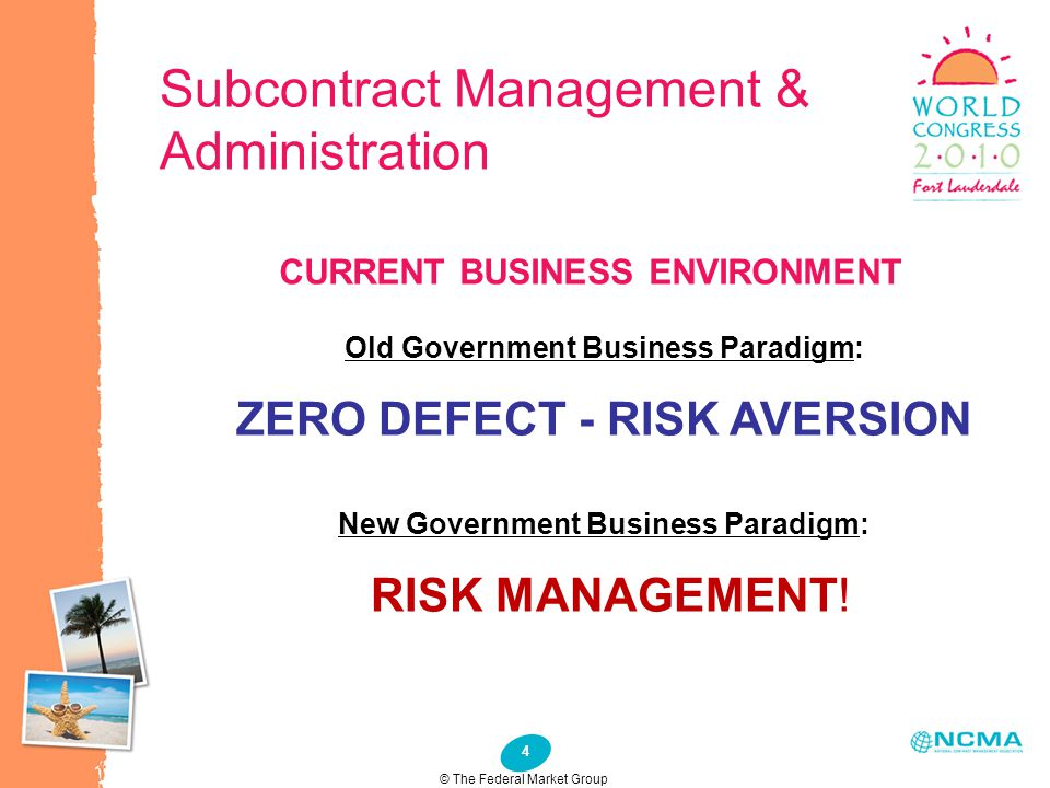 4 Subcontract Management & Administration Old Government Business Paradigm: ZERO DEFECT - RISK AVERSION New Government Business Paradigm: RISK MANAGEM