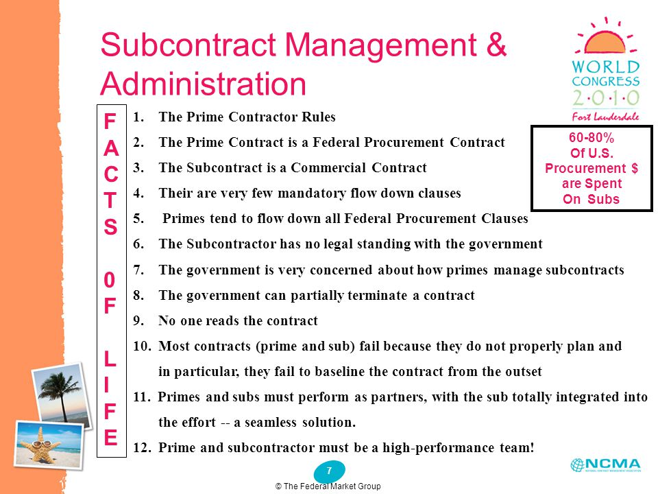 7 Subcontract Management & Administration 1. The Prime Contractor Rules 2. The Prime Contract is a Federal Procurement Contract 3. The Subcontract is