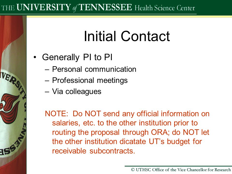 Initial Contact Generally PI to PI –Personal communication –Professional meetings –Via colleagues NOTE: Do NOT send any official information on salaries, etc.